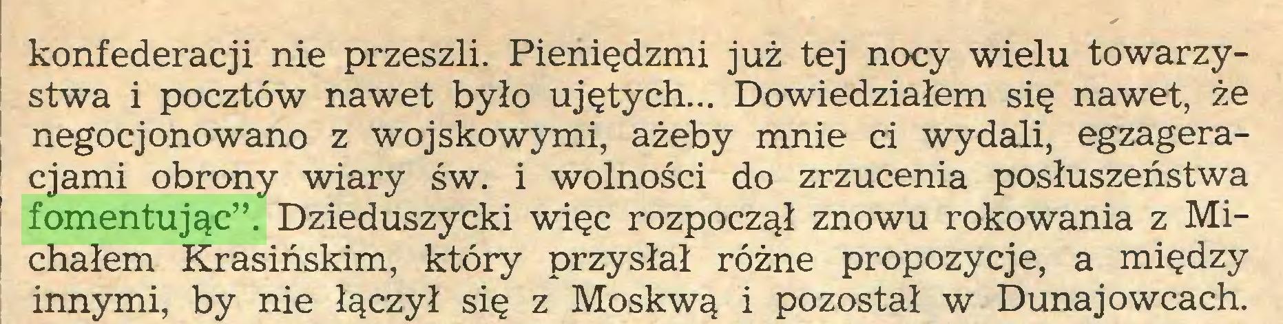"""(...) konfederacji nie przeszli. Pieniędzmi już tej nocy wielu towarzystwa i pocztów nawet było ujętych... Dowiedziałem się nawet, że negocjonowano z wojskowymi, ażeby mnie ci wydali, egzageracjami obrony wiary św. i wolności do zrzucenia posłuszeństwa fomentując"""". Dzieduszycki więc rozpoczął znowu rokowania z Michałem Krasińskim, który przysłał różne propozycje, a między innymi, by nie łączył się z Moskwą i pozostał w Dunaj owcach..."""