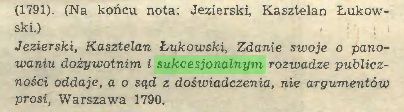(...) (1791). (Na końcu nota: Jezierski, Kasztelan Łukowski.) , j < Jezierski, Kasztelan Łukowski, Zdanie swoje o panowaniu dożywotnim i sukcesjonalnym rozwadze publiczności oddaje, a o sąd z doświadczenia, nie argumentów prosi, Warszawa 1790...