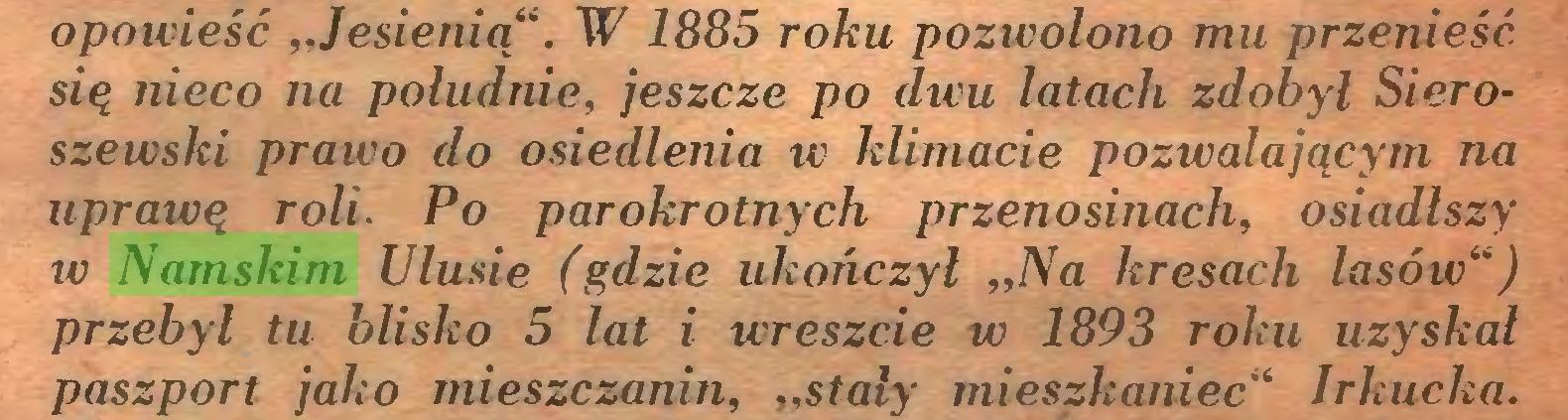 """(...) opowieść """"Jesienią"""". W 1885 roku pozwolono mu przenieść się nieco na południe, jeszcze po dwu latach zdobył Sieroszewski prawo do osiedlenia w klimacie pozwalającym na uprawę roli. Po parokrotnych przenosinach, osiadlszy w Namskim Ulusie (gdzie ukończył """"Na kresach lasów"""") przebył tu blisko 5 lat i wreszcie w 1893 roku uzyskał paszport jako mieszczanin, """"stały mieszkaniec"""" Irkucka..."""
