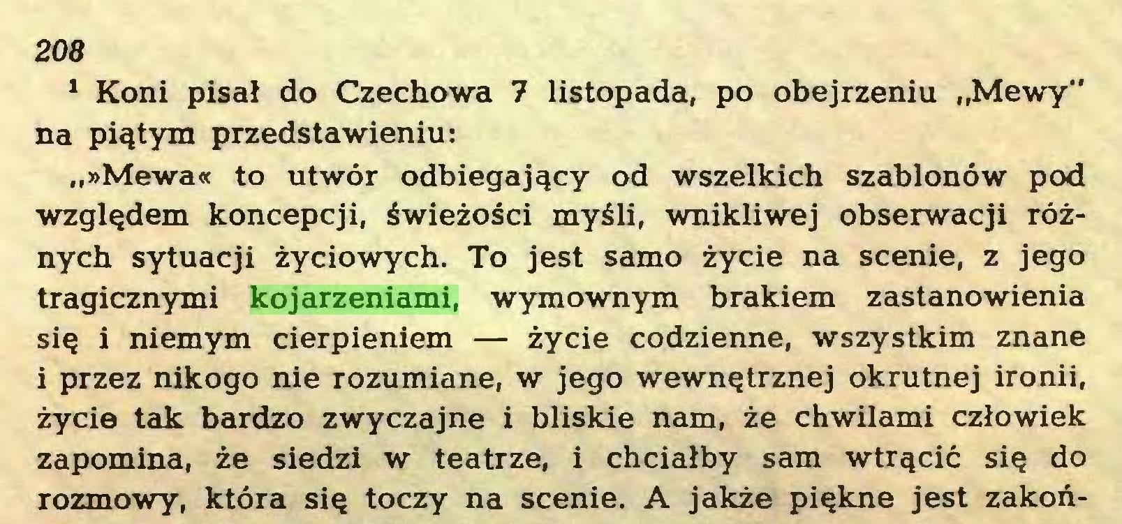 """(...) 208 1 Koni pisał do Czechowa 7 listopada, po obejrzeniu """"Mewy"""" na piątym przedstawieniu: """"»Mewa« to utwór odbiegający od wszelkich szablonów pod względem koncepcji, świeżości myśli, wnikliwej obserwacji różnych sytuacji życiowych. To jest samo życie na scenie, z jego tragicznymi kojarzeniami, wymownym brakiem zastanowienia się i niemym cierpieniem — życie codzienne, wszystkim znane i przez nikogo nie rozumiane, w jego wewnętrznej okrutnej ironii, życie tak bardzo zwyczajne i bliskie nam, że chwilami człowiek zapomina, że siedzi w teatrze, i chciałby sam wtrącić się do rozmowy, która się toczy na scenie. A jakże piękne jest zakoń..."""