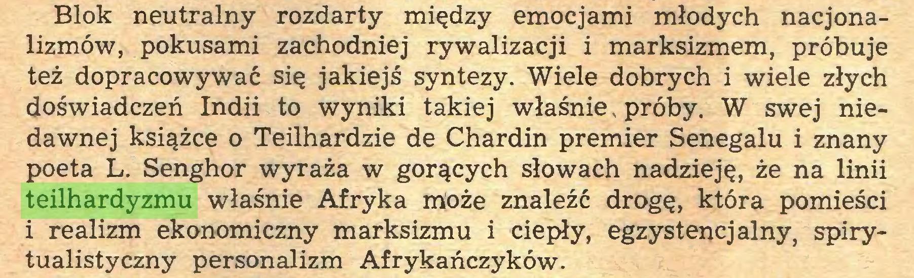 (...) Blok neutralny rozdarty między emocjami młodych nacjonalizmów, pokusami zachodniej rywalizacji i marksizmem, próbuje też dopracowywać się jakiejś syntezy. Wiele dobrych i wiele złych doświadczeń Indii to wyniki takiej właśnie, próby. W swej niedawnej książce o Teilhardzie de Chardin premier Senegalu i znany poeta L. Senghor wyraża w gorących słowach nadzieję, że na linii teilhardyzmu właśnie Afryka może znaleźć drogę, która pomieści i realizm ekonomiczny marksizmu i ciepły, egzystencjalny, spirytualistyczny personalizm Afrykańczyków...