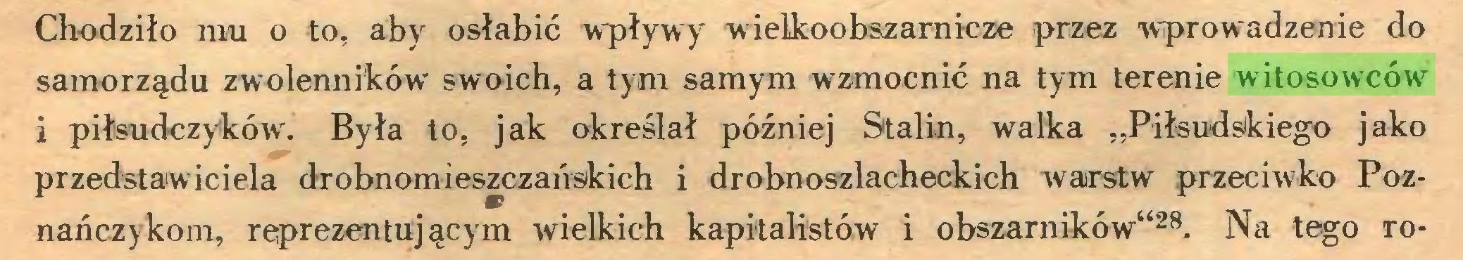 """(...) Chodziło mu o to, aby osłabić wpływy wielkoobszarnicze przez wprowadzenie do samorządu zwolenników swoich, a tym samym wzmocnić na tym terenie witosowców i piłsudczyków. Była to, jak określał później Stalin, walka """"Piłsudskiego jako przedstawiciela drobnomieszczańskich i drobnoszlacheckich warstw przeciwko Poznańczykom, reprezentującym wielkich kapitalistów i obszarników""""28. Na tego ro..."""