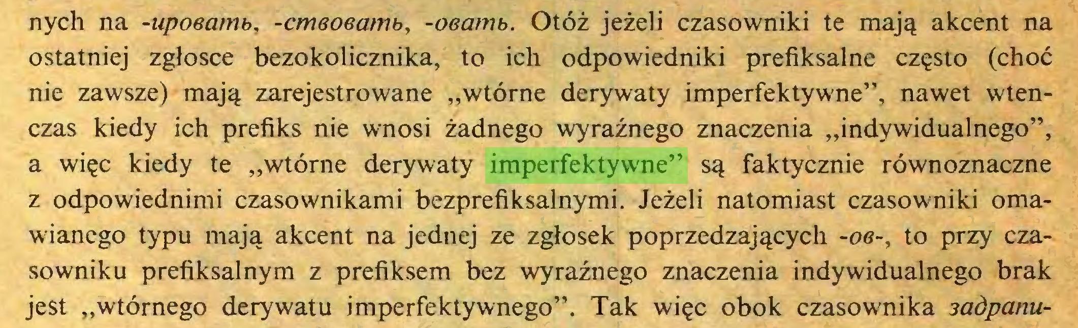 """(...) nych na -upoeamb, -cmeoeamb, -oearrtb. Otóż jeżeli czasowniki te mają akcent na ostatniej zgłosce bezokolicznika, to ich odpowiedniki prefiksalne często (choć nie zawsze) mają zarejestrowane """"wtórne derywaty imperfektywne"""", nawet wtenczas kiedy ich prefiks nie wnosi żadnego wyraźnego znaczenia """"indywidualnego"""", a więc kiedy te """"wtórne derywaty imperfektywne"""" są faktycznie równoznaczne z odpowiednimi czasownikami bezprefiksalnymi. Jeżeli natomiast czasowniki omawianego typu mają akcent na jednej ze zgłosek poprzedzających -oe-, to przy czasowniku prefiksalnym z prefiksem bez wyraźnego znaczenia indywidualnego brak jest """"wtórnego derywatu imperfektywnego"""". Tak więc obok czasownika sadpanu..."""