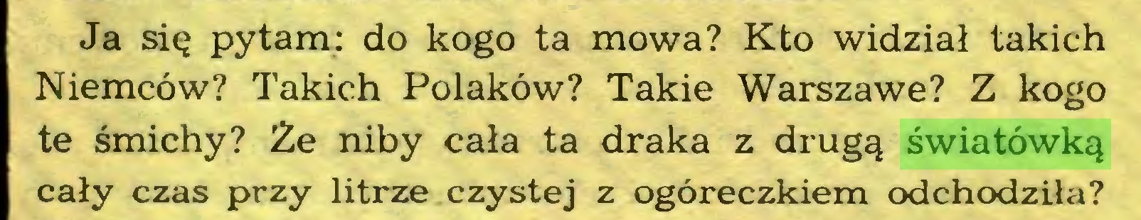 (...) Ja się pytam: do kogo ta mowa? Kto widział takich Niemców? Takich Polaków? Takie Warszawę? Z kogo te śmichy? Że niby cała ta draka z drugą światówką cały czas przy litrze czystej z ogóreczkiem odchodziła?...