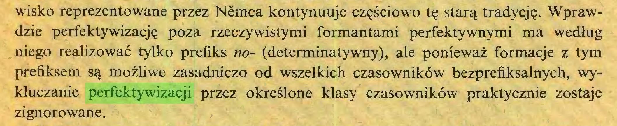 (...) wisko reprezentowane przez Nemca kontynuuje częściowo tę starą tradycję. Wprawdzie perfektywizację poza rzeczywistymi formantami perfektywnymi ma według niego realizować tylko prefiks no- (determinatywny), ale ponieważ formacje z tym prefiksem są możliwe zasadniczo od wszelkich czasowników bezprefiksalnych, wykluczanie perfektywizacji przez określone klasy czasowników praktycznie zostaje zignorowane...
