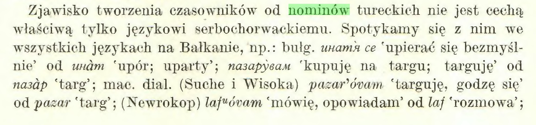 (...) Zjawisko tworzenia czasowników od nominów tureckich nie jest cechą właściwą tylko językowi serbochorwackiemu. Spotykamy się z nim we wszystkich językach na Bałkanie, np.: bułg. unamk ce 'upierać się bezmyślnie' od UHam 'upór; uparty'; na3apyeaM 'kupuję na targu; targuję' od na3ap 'targ'; mac. dial. (Suche i Wisoka) pazar^óram 'targuję, godzę się' od pazar 'targ'; (Newrokop) lafuóram 'mówię, opowiadam' od laf 'rozmowa';...