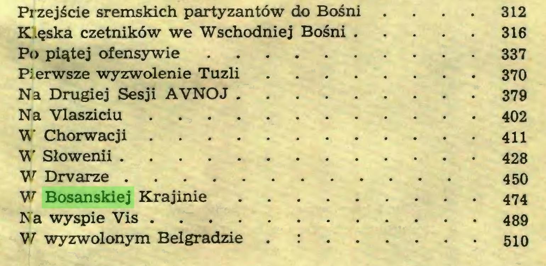 (...) Przejście sremskich partyzantów do Bośni . . . . 312 K ęska czetników we Wschodniej Bośni 316 Po piątej ofensywie 337 Pierwsze wyzwolenie Tuzli 370 Na Drugiej Sesji AVNOJ 379 Na Vlasziciu 402 W Chorwacji 411 W Słowenii 428 W Drvarze 450 W Bosanskiej Krajinie 474 Na wyspie Vis 489 W wyzwolonym Belgradzie . : 510...
