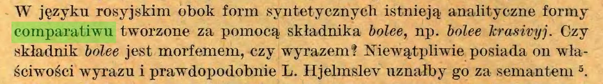 (...) W języku rosyjskim obok form syntetycznych istnieją analityczne formy comparatiwu tworzone za pomocą składnika bolee, np. bolee krasiryj. Czy składnik bolee jest morfemem, czy wyrazem1? Niewątpliwie posiada on właściwości wyrazu i prawdopodobnie L. Hjelmslev uznałby go za semantem 5 * * 8...
