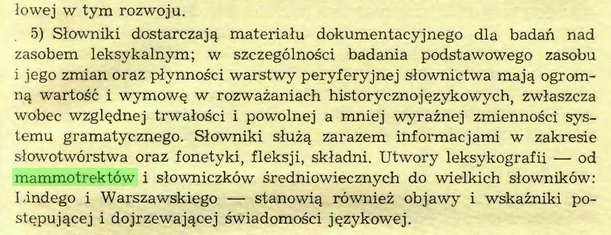 (...) łowej w tym rozwoju. 5) Słowniki dostarczają materiału dokumentacyjnego dla badań nad zasobem leksykalnym; w szczególności badania podstawowego zasobu i jego zmian oraz płynności warstwy peryferyjnej słownictwa mają ogromną wartość i wymowę w rozważaniach historycznojęzykowych, zwłaszcza wobec względnej trwałości i powolnej a mniej wyraźnej zmienności systemu gramatycznego. Słowniki służą zarazem informacjami w zakresie słowotwórstwa oraz fonetyki, fleksji, składni. Utwory leksykografii — od mammotrektów i słowniczków średniowiecznych do wielkich słowników: Lindego i Warszawskiego — stanowią również objawy i wskaźniki postępującej i dojrzewającej świadomości językowej...