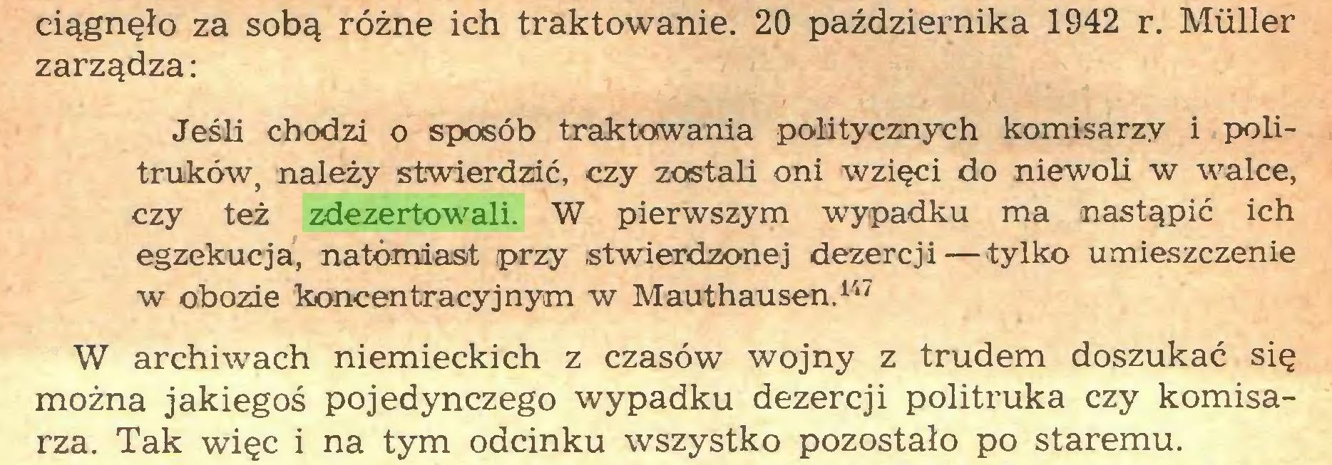 (...) ciągnęło za sobą różne ich traktowanie. 20 października 1942 r. Müller zarządza: Jeśli chodzi o sposób traktowania politycznych komisarzy i politruków, należy stwierdzić, czy zostali oni wzięci do niewoli w walce, czy też zdezertowali. W pierwszym wypadku ma nastąpić ich egzekucja, natomiast przy stwierdzonej dezercji — tylko umieszczenie w obozie koncentracyjnym w Mauthausen.147 W archiwach niemieckich z czasów wojny z trudem doszukać się można jakiegoś pojedynczego wypadku dezercji politruka czy komisarza. Tak więc i na tym odcinku wszystko pozostało po staremu...