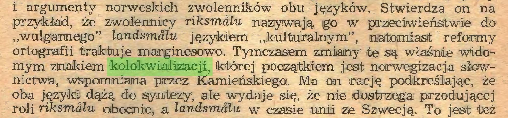 """(...) i argumenty norweskich zwolenników obu języków. Stwierdza on na przykład, że zwolennicy riksmalu nazywają go w przeciwieństwie do """"wulgarnego"""" landsmalu językiem """"kulturalnym"""", natomiast reformy ortografii traktuje marginesowo. Tymczasem zmiany te są właśnie widomym znakiem kolokwializacji, której początkiem jeslt norwegizacja słownictwa, wspomniana przez Kamieńskiego. Ma on rację podkreślając, że oba języki dążą do syntezy, ale wydaje się, że nie dostrzega przodującej roli riksmalu obecnie, a landsmalu w czasie unii ze Szwecją. To jest też..."""