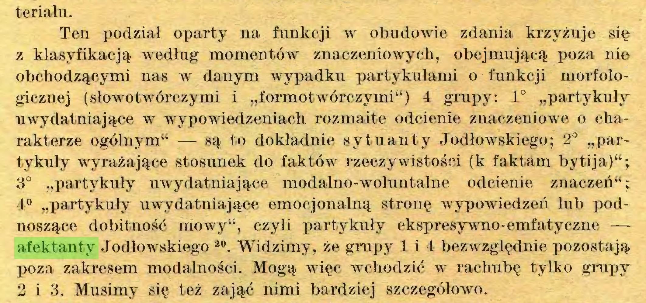 """(...) teriału. Ten podział oparty na funkcji w obudowie zdania krzyżuje się z klasyfikacją według momentów znaczeniowych, obejmującą poza nie obchodzącymi nas w danym wypadku partykułami o funkcji morfologicznej (słowotwórczymi i """"f ormotwórczymi"""") 4 grupy: 1° """"partykuły uwydatniające w wypowiedzeniach rozmaite odcienie znaczeniowe o charakterze ogólnym"""" — są to dokładnie sytuanty Jodłowskiego; 2° """"partykuły wyrażające stosunek do faktów rzeczywistości (k faktam bytija)""""; 3° """"partykuły uwydatniające modalno-woluntalne odcienie znaczeń""""; 4° """"partykuły uwydatniające emocjonalną stronę wypowiedzeń lub podnoszące dobitność mowy"""", czyli partykuły ekspresywno-emfatyczne — afektanty Jodłowskiego 20. Widzimy, że grupy 1 i 4 bezwzględnie pozostają poza zakresem modalności. Mogą więc wchodzić w rachubę tylko grupy 2 i 3. Musimy się też zająć nimi bardziej szczegółowo..."""