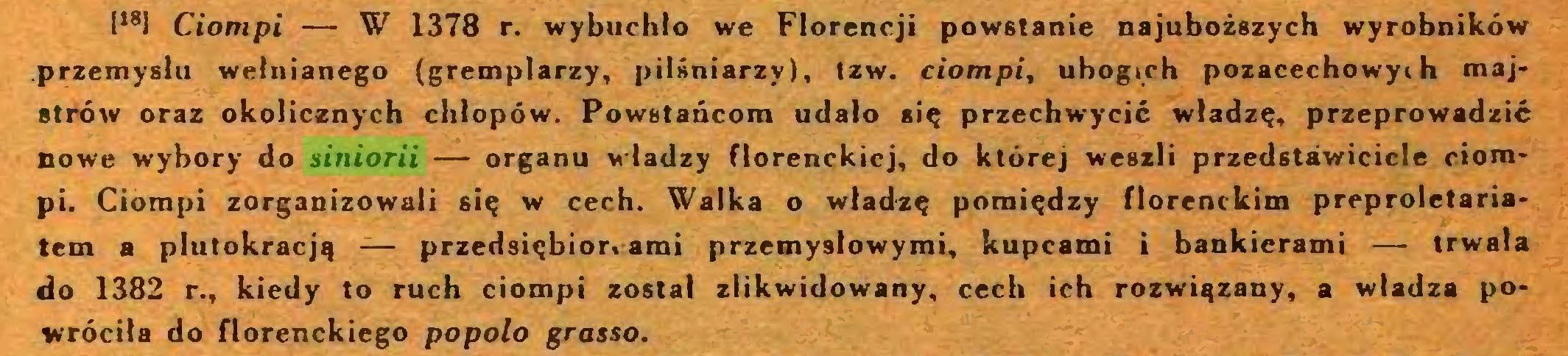 (...) I,81 Ciompi — W 1378 r. wybuchło we Florencji powstanie najuboższych wyrobników przemysłu wełnianego (gremplarzy, pilśniarzy), tzw. ciompi, ubogich pozacechowyi h majstrów oraz okolicznych chłopów. Powstańcom udało się przechwycić władzę, przeprowadzić nowe wybory do siniorii — organu władzy florenckiej, do której weszli przedstawiciele ciompi. Ciompi zorganizowali się w cech. Walka o władzę pomiędzy florenckim preproletariatem a plutokracją — przedsiębiorcami przemysłowymi, kupcami i bankierami — trwała do 1382 r., kiedy to ruch ciompi został zlikwidowany, cech ich rozwiązany, a władza powróciła do florenckiego popolo grasso...