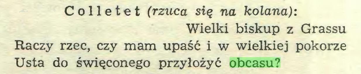 (...) Colletet (rzuca się na kolana): Wielki biskup z Grassu Raczy rzec, czy mam upaść i w wielkiej pokorze Usta do święconego przyłożyć obcasu?...