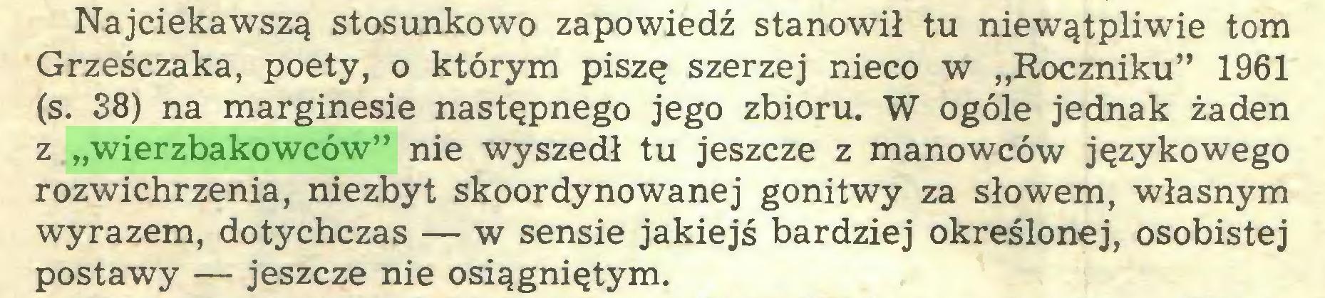 """(...) Najciekawszą stosunkowo zapowiedź stanowił tu niewątpliwie tom Grześczaka, poety, o którym piszę szerzej nieco w """"Roczniku"""" 1961 (s. 38) na marginesie następnego jego zbioru. W ogóle jednak żaden z """"wierzbakowców"""" nie wyszedł tu jeszcze z manowców językowego rozwichrzenia, niezbyt skoordynowanej gonitwy za słowem, własnym wyrazem, dotychczas — w sensie jakiejś bardziej określonej, osobistej postawy — jeszcze nie osiągniętym..."""