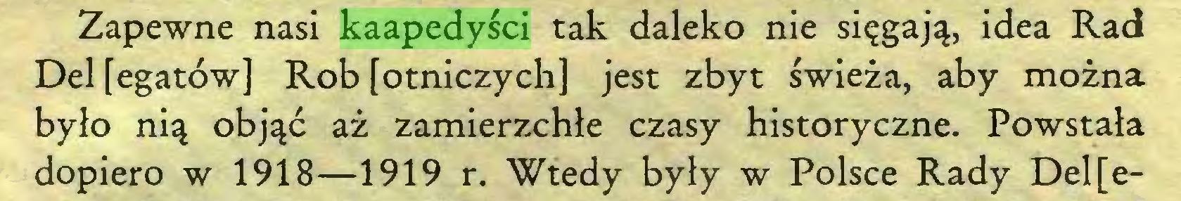 (...) Zapewne nasi kaapedyści tak daleko nie sięgają, idea Rad Del [egatów] Rob [otniczych] jest zbyt świeża, aby można było nią objąć aż zamierzchłe czasy historyczne. Powstała dopiero w 1918—1919 r. Wtedy były w Polsce Rady Dele...