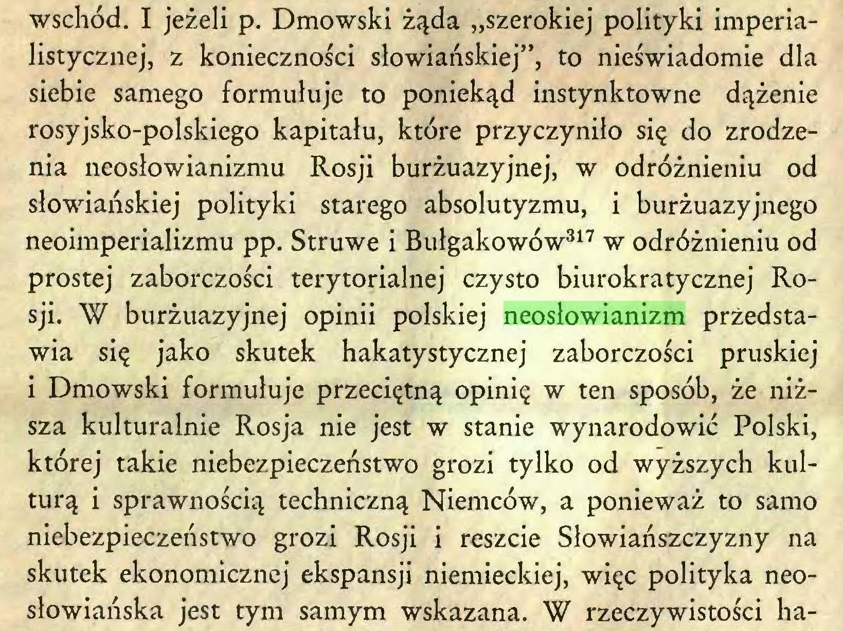 """(...) wschód. I jeżeli p. Dmowski żąda """"szerokiej polityki imperialistycznej, z konieczności słowiańskiej"""", to nieświadomie dla siebie samego formułuje to poniekąd instynktowne dążenie rosyjsko-polskiego kapitału, które przyczyniło się do zrodzenia neosłowianizmu Rosji burżuazyjnej, w odróżnieniu od słowiańskiej polityki starego absolutyzmu, i burżuazyjnego neoimperializmu pp. Struwe i Bułgakowów317 w odróżnieniu od prostej zaborczości terytorialnej czysto biurokratycznej Rosji. W burżuazyjnej opinii polskiej neosłowianizm przedstawia się jako skutek hakatystycznej zaborczości pruskiej i Dmowski formułuje przeciętną opinię w ten sposób, że niższa kulturalnie Rosja nie jest w stanie wynarodowić Polski, której takie niebezpieczeństwo grozi tylko od wyższych kulturą i sprawnością techniczną Niemców, a ponieważ to samo niebezpieczeństwo grozi Rosji i reszcie Słowiańszczyzny na skutek ekonomicznej ekspansji niemieckiej, więc polityka neosłowiańska jest tym samym wskazana. W rzeczywistości ha..."""