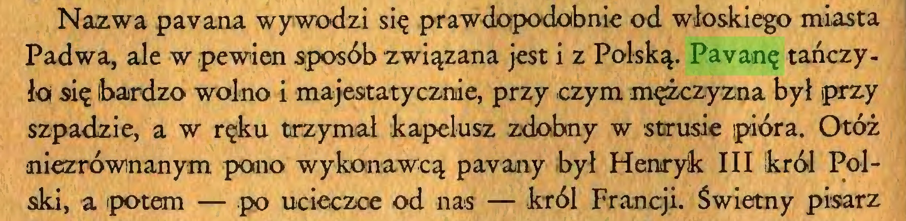 (...) Nazwa pavana wywodzi się prawdopodobnie od włoskiego miasta Padwa, ale w .pewien sposób związana jest i z Polską. Pavanę tańczyła się ibardzo wolno i majestatycznie, przy czym mężczyzna był przy szpadzie, a w ręku trzymał kapelusz zdobny w strusie pióra. Otóż niezrównanym pono wykonawcą payany był Henryk III Ikról Polski, a potem — po ucieczce od nas — król Francji. Świetny pisarz...