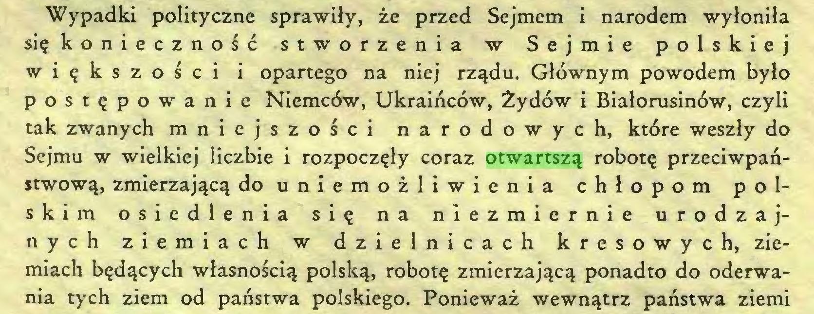 (...) Wypadki polityczne sprawiły, że przed Sejmem i narodem wyłoniła się konieczność stworzenia w Sejmie polskiej większości i opartego na niej rządu. Głównym powodem było postępowanie Niemców, Ukraińców, Żydów i Białorusinów, czyli tak zwanych mniejszości narodowych, które weszły do Sejmu w wielkiej liczbie i rozpoczęły coraz otwartszą robotę przeciwpaństwową, zmierzającą do uniemożliwienia chłopom polskim osiedlenia się na niezmiernie urodzajnych ziemiach w dzielnicach kresowych, ziemiach będących własnością polską, robotę zmierzającą ponadto do oderwania tych ziem od państwa polskiego. Ponieważ wewnątrz państwa ziemi...