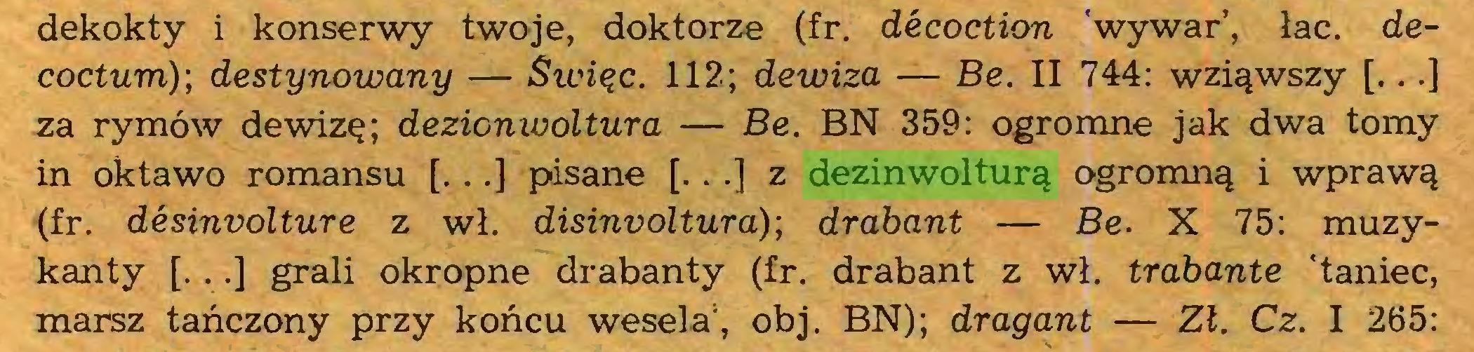 (...) dekokty i konserwy twoje, doktorze (fr. décoction wywar', łac. decoctum); destynowany — Swiąc. 112; dewiza — Be. II 744: wziąwszy [...] za rymów dewizę; dezionwoltura — Be. BN 359: ogromne jak dwa tomy in oktawo romansu [. ..] pisane [. . .] z dezinwolturą ogromną i wprawą (fr. désinvolture z wł. disinvoltura); drabant — Be. X 75: muzykanty [...] grali okropne drabanty (fr. drabant z wł. trabante 'taniec, marsz tańczony przy końcu wesela1, obj. BN); dragant — Zł. Cz. I 265:...
