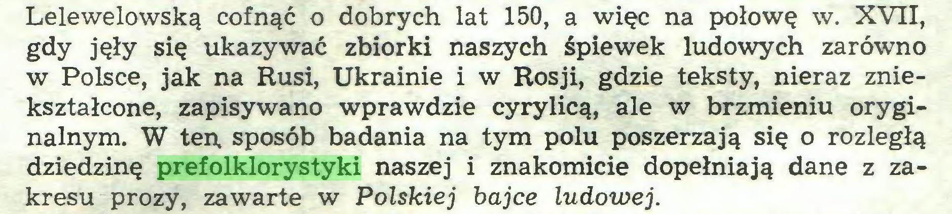 (...) Lelewelowską cofnąć o dobrych lat 150, a więc na połowę w. XVII, gdy jęły się ukazywać zbiorki naszych śpiewek ludowych zarówno w Polsce, jak na Rusi, Ukrainie i w Rosji, gdzie teksty, nieraz zniekształcone, zapisywano wprawdzie cyrylicą, ale w brzmieniu oryginalnym. W ten, sposób badania na tym polu poszerzają się o rozległą dziedzinę prefolklorystyki naszej i znakomicie dopełniają dane z zakresu prozy, zawarte w Polskiej bajce ludowej...