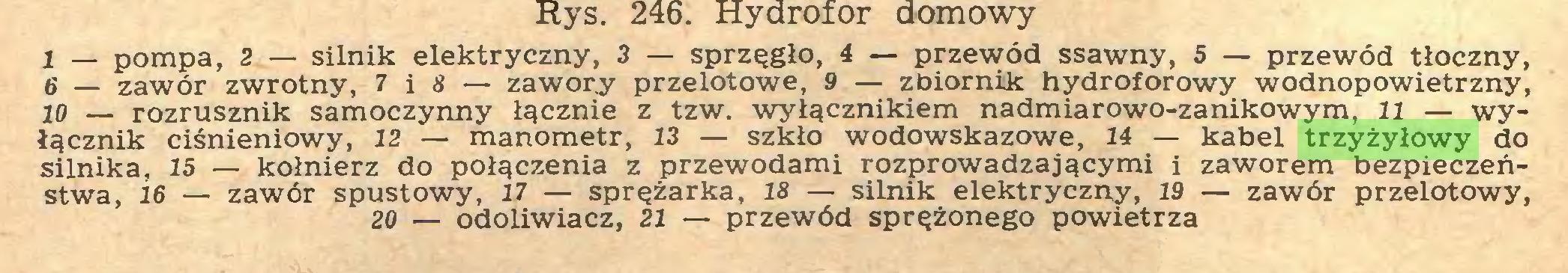 (...) 1 — pompa, 2 — silnik elektryczny, 3 — sprzęgło, 4 — przewód ssawny, 5 — przewód tłoczny, 6 — zawór zwrotny, 7 i 8 — zawory przelotowe, 9 — zbiornik hydroforowy wodnopowietrzny, 2o — rozrusznik samoczynny łącznie z tzw. wyłącznikiem nadmiarowo-zanikowym, 11 — wyłącznik ciśnieniowy, 12 — manometr, 13 — szkło wodowskazowe, 14 — kabel trzyżyłowy do silnika, 15 — kołnierz do połączenia z przewodami rozprowadzającymi i zaworem bezpieczeństwa, 16 — zawór spustowy, 17 — sprężarka, 18 — silnik elektryczny, 19 — zawór przelotowy, 20 — odoliwiacz, 21 — przewód sprężonego powietrza...