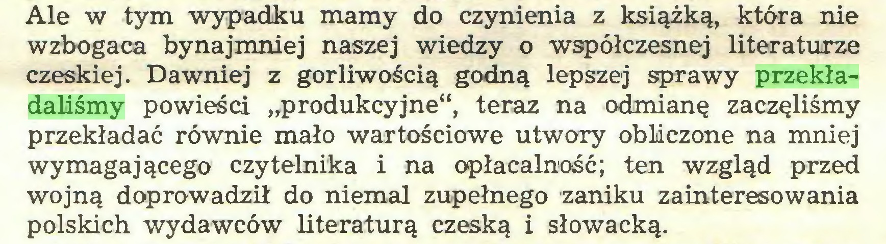 """(...) Ale w tym wypadku mamy do czynienia z książką, która nie wzbogaca bynajmniej naszej wiedzy o współczesnej literaturze czeskiej. Dawniej z gorliwością godną lepszej sprawy przekładaliśmy powieści """"produkcyjne"""", teraz na odmianę zaczęliśmy przekładać równie mało wartościowe utwory obliczone na mniej wymagającego czytelnika i na opłacalność; ten wzgląd przed wojną doprowadził do niemal zupełnego zaniku zainteresowania polskich wydawców literaturą czeską i słowacką..."""
