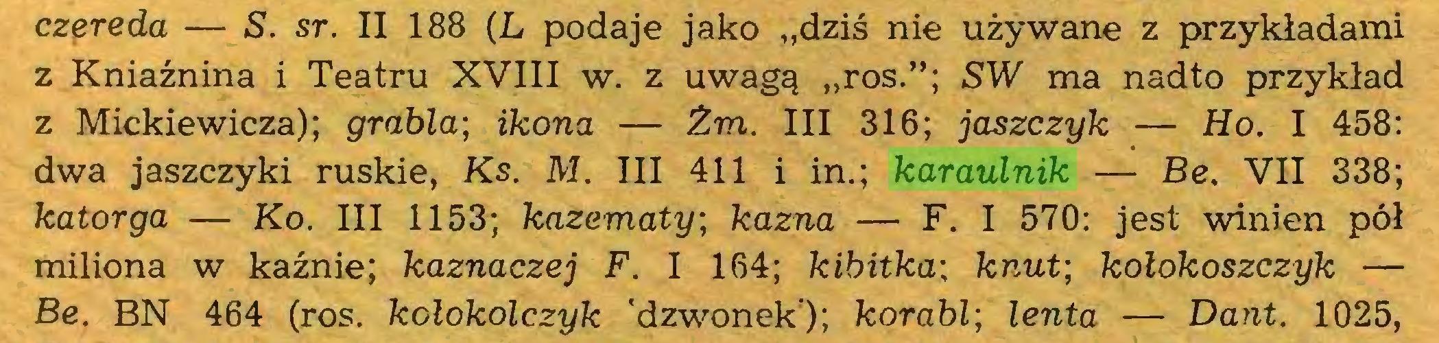 """(...) czereda — S. sr. II 188 (L podaje jako """"dziś nie używane z przykładami z Kniaźnina i Teatru XVIII w. z uwagą """"ros.""""; SW ma nadto przykład z Mickiewicza); grabla\ ikona — Żm. III 316; jaszczyk — Ho. I 458: dwa jaszczyki ruskie, Ks. M. III 411 i in.; karaulnik — Be. VII 338; katorga — Ko. III 1153; kazematy; kazna — F. I 570: jest winien pół miliona w kaźnie; kaznaczej F. I 164; kibitka; knut; kołokoszczyk — Be. BN 464 (ros. kołokolczyk 'dzwonek); korabl\ lenta — Dant. 1025,..."""