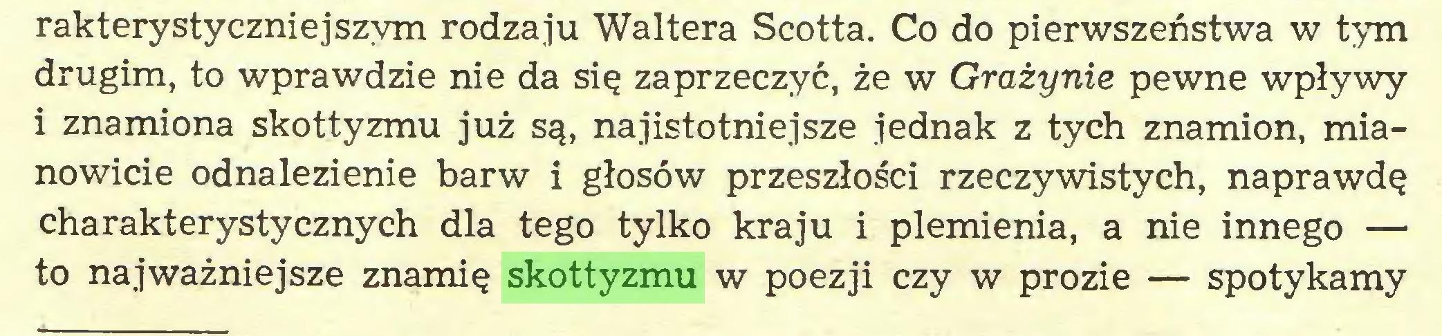 (...) rakterystyczniejszym rodzaju Waltera Scotta. Co do pierwszeństwa w tym drugim, to wprawdzie nie da się zaprzeczyć, że w Grażynie pewne wpływy i znamiona skottyzmu już są, najistotniejsze jednak z tych znamion, mianowicie odnalezienie barw i głosów przeszłości rzeczywistych, naprawdę charakterystycznych dla tego tylko kraju i plemienia, a nie innego — to najważniejsze znamię skottyzmu w poezji czy w prozie — spotykamy...