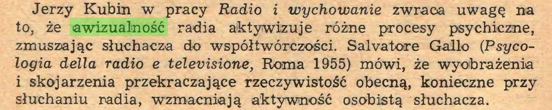 (...) Jerzy Kubin w pracy Radio i wychowanie zwraca uwagę na to, że awizualność radia aktywizuje różne procesy psychiczne, zmuszając słuchacza do współtwórczości. Salvatore Galio (Psy cologia della radio e televisione, Roma 1955) mówi, że wyobrażenia i skojarzenia przekraczające rzeczywistość obecną, konieczne przy słuchaniu radia, wzmacniają aktywność osobistą słuchacza...