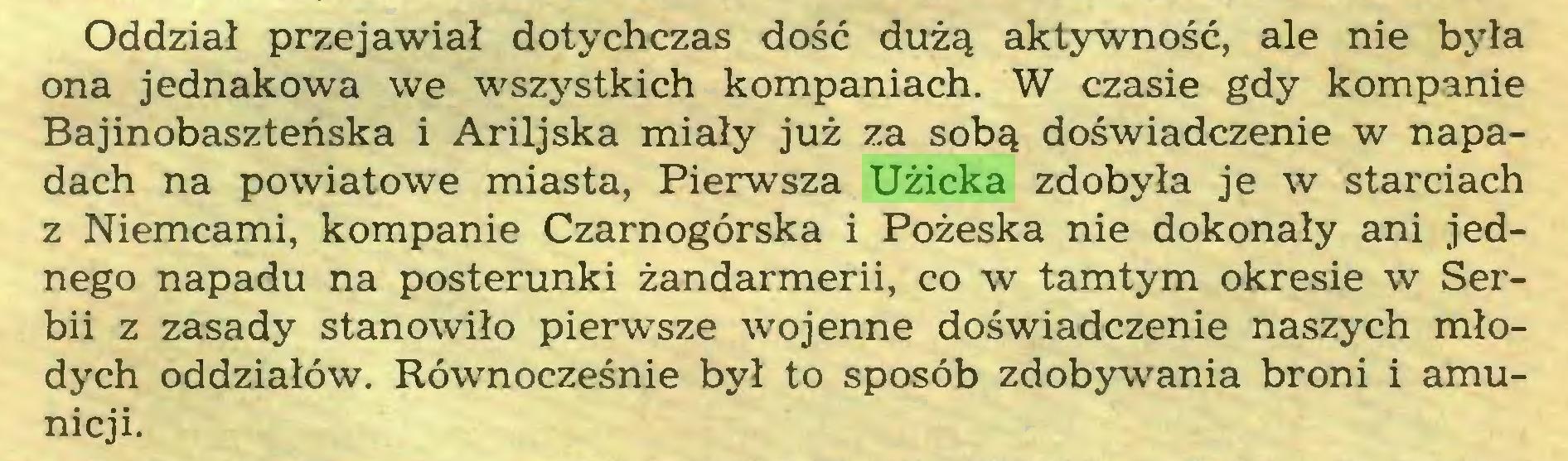 (...) Oddział przejawiał dotychczas dość dużą aktywność, ale nie była ona jednakowa we wszystkich kompaniach. W czasie gdy kompanie Bajinobaszteńska i Ariljska miały już za sobą doświadczenie w napadach na powiatowe miasta, Pierwsza Użicka zdobyła je w starciach z Niemcami, kompanie Czarnogórska i Pożeska nie dokonały ani jednego napadu na posterunki żandarmerii, co w tamtym okresie w Serbii z zasady stanowiło pierwsze wojenne doświadczenie naszych młodych oddziałów. Równocześnie był to sposób zdobywania broni i amunicji...