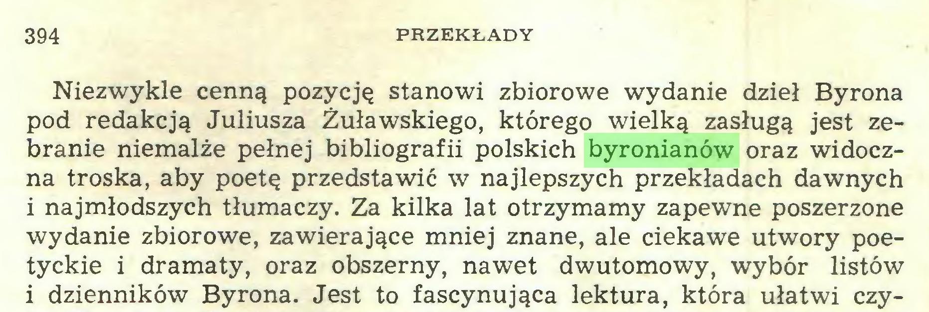 (...) 394 PRZEKŁADY Niezwykle cenną pozycję stanowi zbiorowe wydanie dzieł Byrona pod redakcją Juliusza Żuławskiego, którego wielką zasługą jest zebranie niemalże pełnej bibliografii polskich byronianów oraz widoczna troska, aby poetę przedstawić w najlepszych przekładach dawnych i najmłodszych tłumaczy. Za kilka lat otrzymamy zapewne poszerzone wydanie zbiorowe, zawierające mniej znane, ale ciekawe utwory poetyckie i dramaty, oraz obszerny, nawet dwutomowy, wybór listów i dzienników Byrona. Jest to fascynująca lektura, która ułatwi czy...
