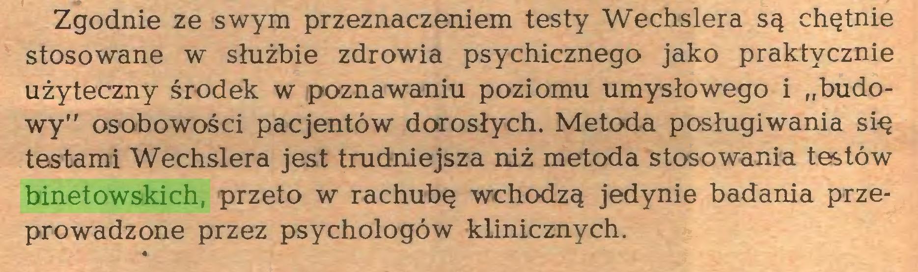 """(...) Zgodnie ze swym przeznaczeniem testy Wechslera są chętnie stosowane w służbie zdrowia psychicznego jako praktycznie użyteczny środek w poznawaniu poziomu umysłowego i """"budowy"""" osobowości pacjentów dorosłych. Metoda posługiwania się testami Wechslera jest trudniejsza niż metoda stosowania testów binetowskich, przeto w rachubę wchodzą jedynie badania przeprowadzone przez psychologów klinicznych..."""