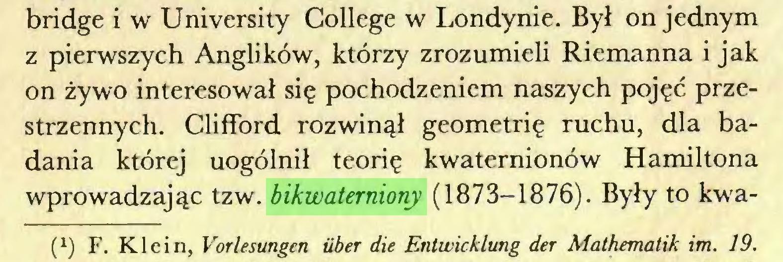 (...) bridge i w University College w Londynie. Był on jednym z pierwszych Anglików, którzy zrozumieli Riemanna i jak on żywo interesował się pochodzeniem naszych pojęć przestrzennych. Clifford rozwinął geometrię ruchu, dla badania której uogólnił teorię kwaternionów Hamiltona wprowadzając tzw. bikwaterniony (1873-1876). Były to kwaf1) F. Klein, Vorlesungen über die Entwicklung der Mathematik im. 19...
