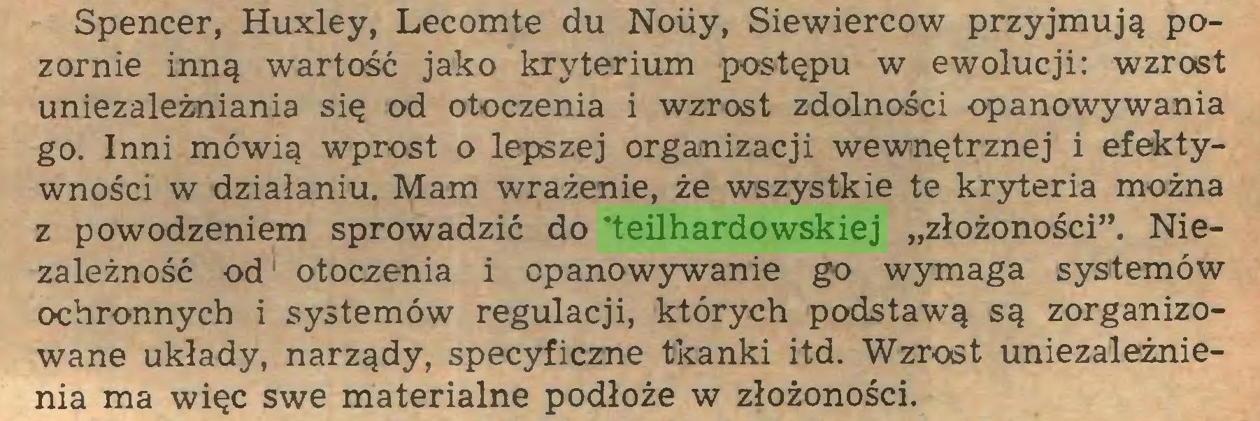 """(...) Spencer, Huxley, Lecomte du Noiiy, Siewiercow przyjmują pozornie inną wartość jako kryterium postępu w ewolucji: wzrost uniezależniania się od otoczenia i wzrost zdolności opanowywania go. Inni mówią wprost o lepszej organizacji wewnętrznej i efektywności w działaniu. Mam wrażenie, że wszystkie te kryteria można z powodzeniem sprowadzić do 'teilhardowskiej """"złożoności"""". Niezależność od otoczenia i opanowywanie go wymaga systemów ochronnych i systemów regulacji, których podstawą są zorganizowane układy, narządy, specyficzne tkanki itd. Wzrost uniezależnienia ma więc swe materialne podłoże w złożoności..."""