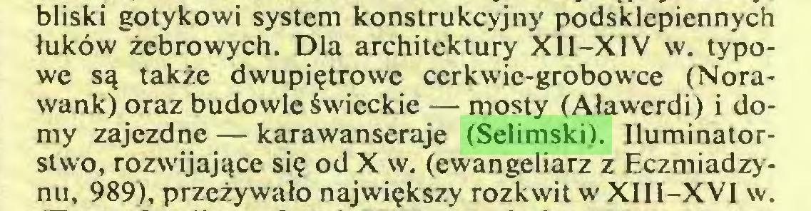 (...) bliski gotykowi system konstrukcyjny podsklepiennych łuków żebrowych. Dla architektury XII-XJV w. typowe są także dwupiętrowe ccrkwie-grobowce (Norawank) oraz budowle świeckie — mosty (Aławcrdi) i domy zajezdne — karawanseraje (Selimski). Iluminatorstwo, rozwijające się od X w. (ewangeliarz z Eczmiadzynu, 989), przeżywało największy rozkwit w XIII-XVI w...