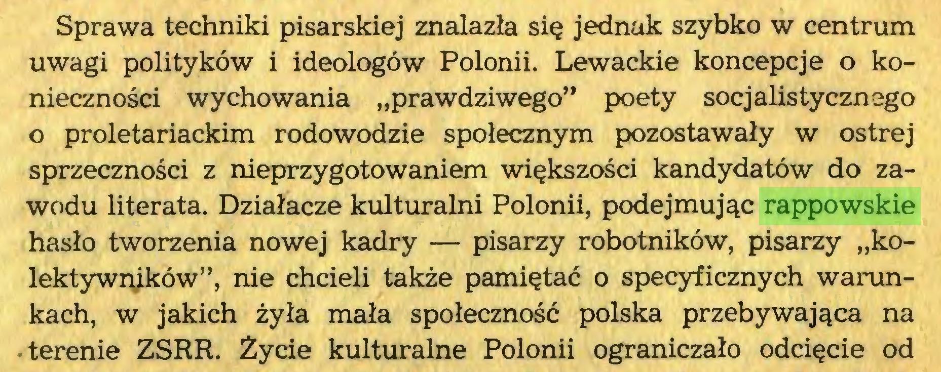 """(...) Sprawa techniki pisarskiej znalazła się jednak szybko w centrum uwagi polityków i ideologów Polonii. Lewackie koncepcje o konieczności wychowania """"prawdziwego"""" poety socjalistycznego o proletariackim rodowodzie społecznym pozostawały w ostrej sprzeczności z nieprzygotowaniem większości kandydatów do zawodu literata. Działacze kulturalni Polonii, podejmując rappowskie hasło tworzenia nowej kadry — pisarzy robotników, pisarzy """"kolektywników"""", nie chcieli także pamiętać o specyficznych warunkach, w jakich żyła mała społeczność polska przebywająca na terenie ZSRR. Życie kulturalne Polonii ograniczało odcięcie od..."""