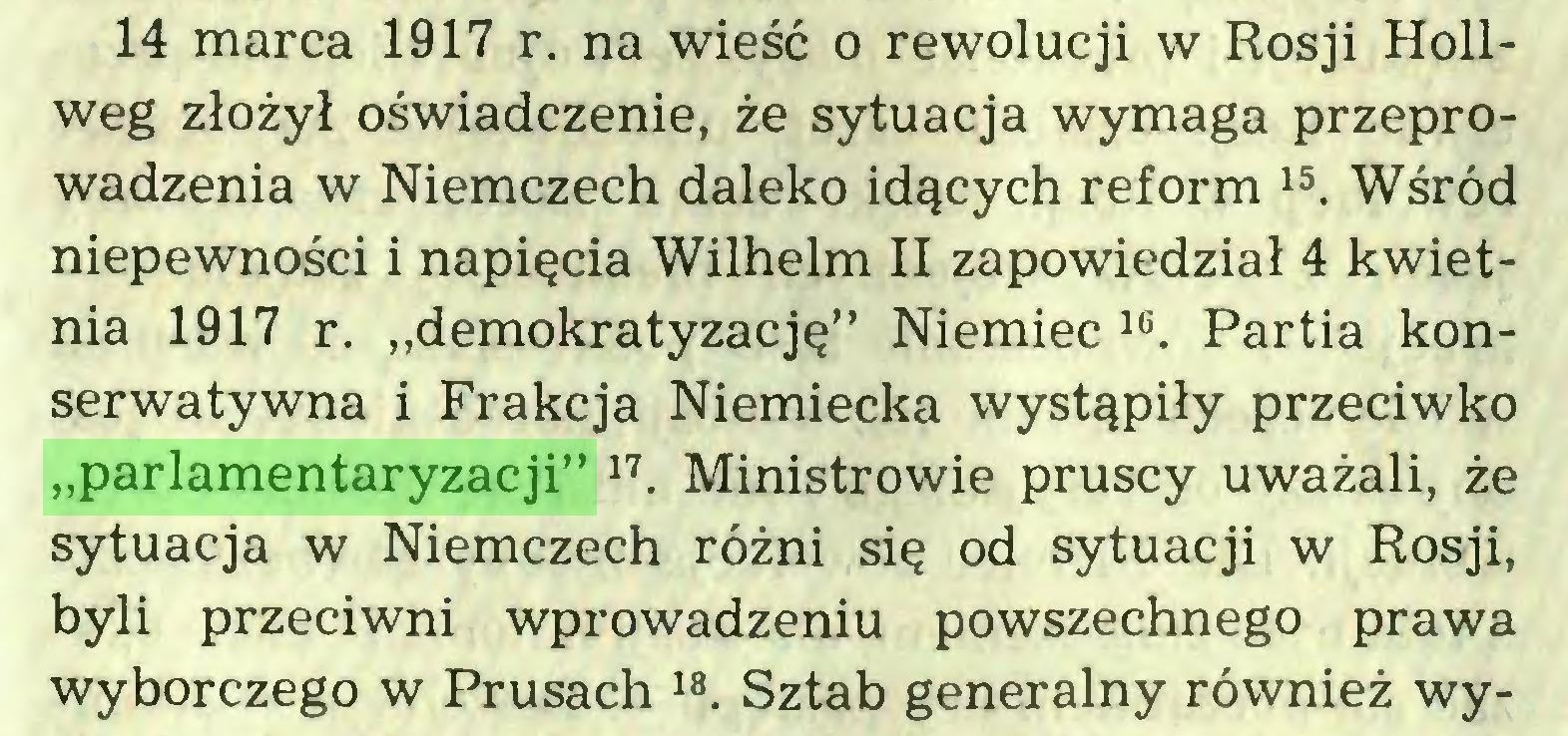 """(...) 14 marca 1917 r. na wieść o rewolucji w Rosji Hollweg złożył oświadczenie, że sytuacja wymaga przeprowadzenia w Niemczech daleko idących reform 15. Wśród niepewności i napięcia Wilhelm II zapowiedział 4 kwietnia 1917 r. """"demokratyzację"""" Niemiec 16. Partia konserwatywna i Frakcja Niemiecka wystąpiły przeciwko """"parlamentaryzacji"""" 17. Ministrowie pruscy uważali, że sytuacja w Niemczech różni się od sytuacji w Rosji, byli przeciwni wprowadzeniu powszechnego prawa wyborczego w Prusach 18. Sztab generalny również wy..."""