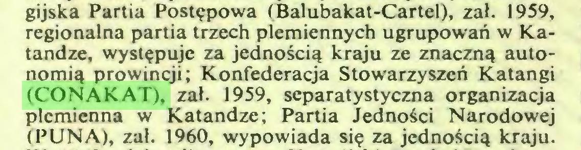 (...) gijska Partia Postępowa (Balubakat-Cartel), zał. 1959, regionalna partia trzech plemiennych ugrupowań w Katandze, występuje za jednością kraju ze znaczną autonomią prowincji; Konfederacja Stowarzyszeń Katangi (CONAKAT), zał. 1959, separatystyczna organizacja plemienna w Katandze; Partia Jedności Narodowej (PUNA), zał. 1960, wypowiada się za jednością kraju...
