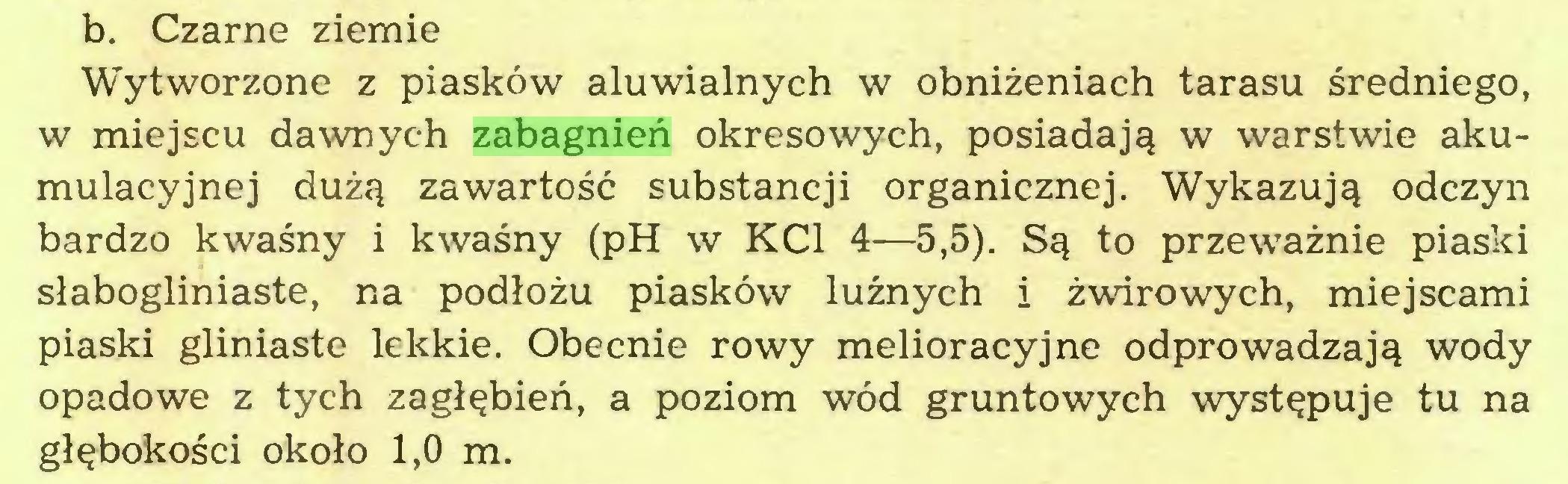 (...) b. Czarne ziemie Wytworzone z piasków aluwialnych w obniżeniach tarasu średniego, w miejscu dawnych zabagnień okresowych, posiadają w warstwie akumulacyjnej dużą zawartość substancji organicznej. Wykazują odczyn bardzo kwaśny i kwaśny (pH w KC1 4—5,5). Są to przeważnie piaski słabogliniaste, na podłożu piasków luźnych i żwirowych, miejscami piaski gliniaste lekkie. Obecnie rowy melioracyjne odprowadzają wody opadowe z tych zagłębień, a poziom wód gruntowych występuje tu na głębokości około 1,0 m...