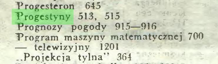 """(...) Progesteron 645 Progestyny 513, 515 Prognozy pogody 915—916 Program maszyny matematycznej 700 — telewizyjny 1201 ..Projekcja tylna"""" 364..."""