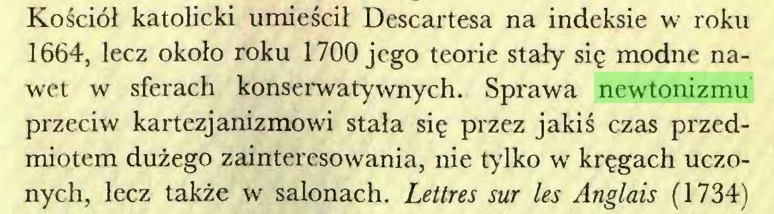 (...) Kościół katolicki umieścił Descartesa na indeksie w roku 1664, lecz około roku 1700 jego teorie stały się modne nawet w sferach konserwatywnych. Sprawa newtonizmu przeciw kartezjanizmowi stała się przez jakiś czas przedmiotem dużego zainteresowania, nie tylko w kręgach uczonych, lecz także w salonach. Lettres sur les Anglais (1734)...
