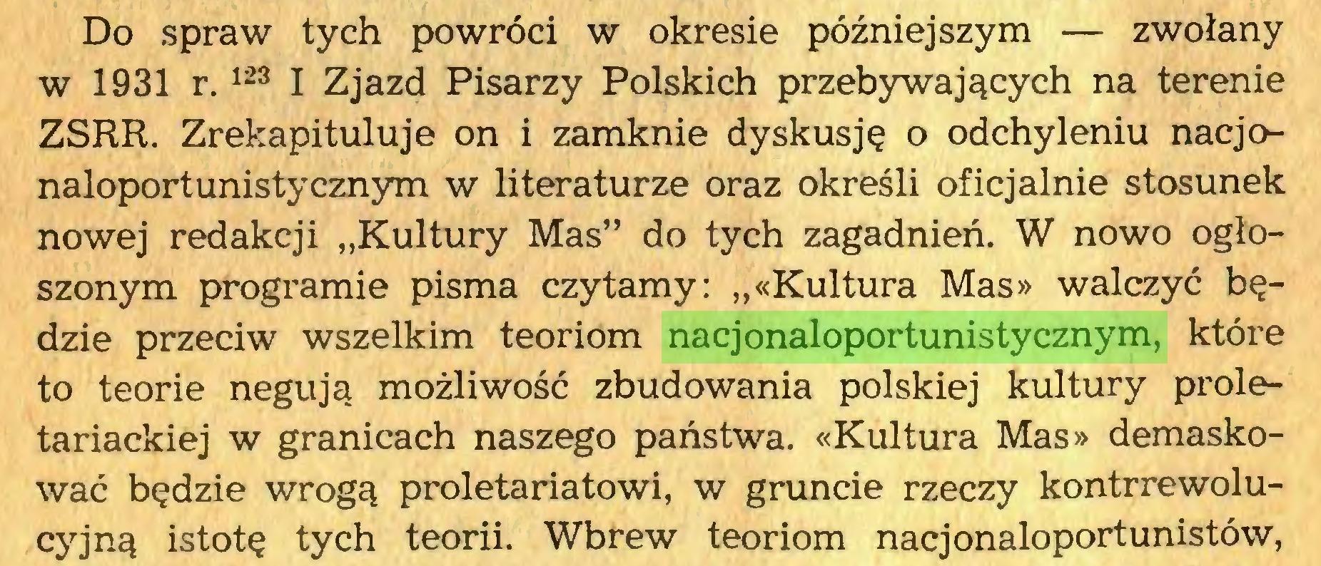 """(...) Do spraw tych powróci w okresie późniejszym — zwołany w 1931 r.123 I Zjazd Pisarzy Polskich przebywających na terenie ZSRR. Zrekapituluje on i zamknie dyskusję o odchyleniu nacjonaloportunistycznym w literaturze oraz określi oficjalnie stosunek nowej redakcji """"Kultury Mas"""" do tych zagadnień. W nowo ogłoszonym programie pisma czytamy: """"«Kultura Mas» walczyć będzie przeciw wszelkim teoriom nacjonaloportunistycznym, które to teorie negują możliwość zbudowania polskiej kultury proletariackiej w granicach naszego państwa. «Kultura Mas» demaskować będzie wrogą proletariatowi, w gruncie rzeczy kontrrewolucyjną istotę tych teorii. Wbrew teoriom nacjonaloportunistów,..."""