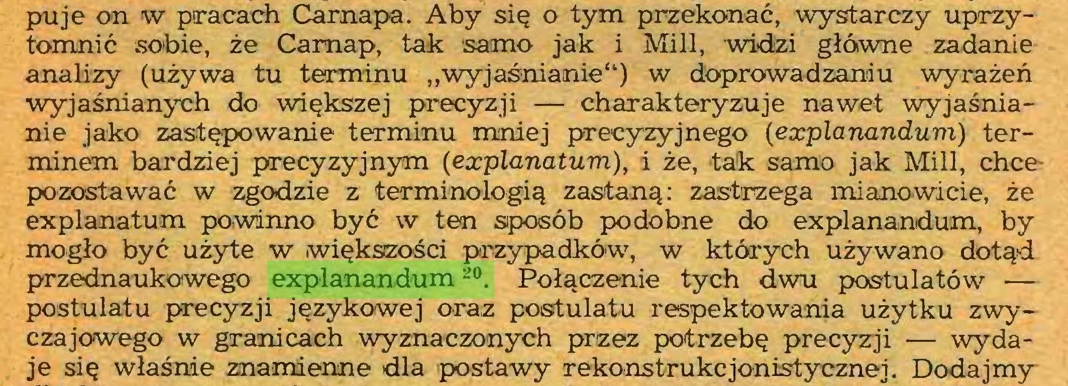 """(...) puje on w pracach Carnapa. Aby się o tym przekonać, wystarczy uprzytomnić sobie, że Camap, tak samo jak i Mili, widzi główne zadanie analizy (używa tu terminu """"wyjaśnianie"""") w doprowadzaniu wyrażeń wyjaśnianych do większej precyzji — charakteryzuje nawet wyjaśnianie jako zastępowanie terminu mniej precyzyjnego (explanandum) terminem bardziej precyzyjnym (eccplanatum), i że, tak samo jak Mili, chce~ pozostawać w zgodzie z terminologią zastaną: zastrzega mianowicie, że explanatum powinno być w ten sposób podobne do explanandum, by mogło być użyte w większości przypadków, w których używano dotąd przednaukowego explanandum20. Połączenie tych dwu postulatów — postulatu precyzji językowej oraz postulatu respektowania użytku zwyczajowego w granicach wyznaczonych przez potrzebę precyzji — wydaje się właśnie znamienne dla postawy rekonstrukc jonistycznej. Dodajmy..."""