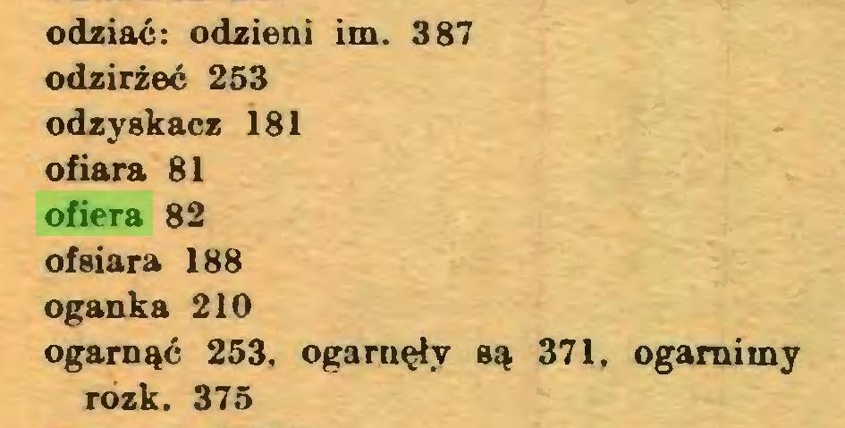 (...) odziać: odzieni im. 387 odzirżeć 253 odzyskacz 181 ofiara 81 ofiera 82 ofsiara 188 oganka 210 ogarnąć 253, ogarnęły są 371, ogamimy rozk. 375...