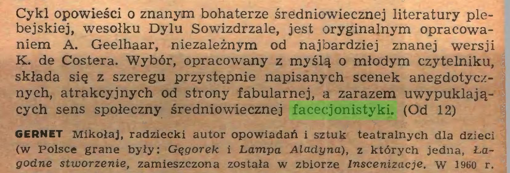 (...) Cykl opowieści o znanym bohaterze średniowiecznej literatury plebejskiej, wesołku Dylu Sowizdrzale, jest oryginalnym opracowaniem A. Geelhaar, niezależnym od najbardziej znanej wersji K. de Costera. Wybór, opracowany z myślą o młodym czytelniku, składa się z szeregu przystępnie napisanych scenek anegdotycznych, atrakcyjnych od strony fabularnej, a zarazem uwypuklających sens społeczny średniowiecznej facecjonistyki. (Od 12) GERNET Mikołaj, radziecki autor opowiadań i sztuk teatralnych dla dzieci (w Polsce grane były: Gęgorek i Lampa Aladyna), z których jedna, Łagodne stworzenie, zamieszczona została w zbiorze Inscenizacje, w 1960 r...