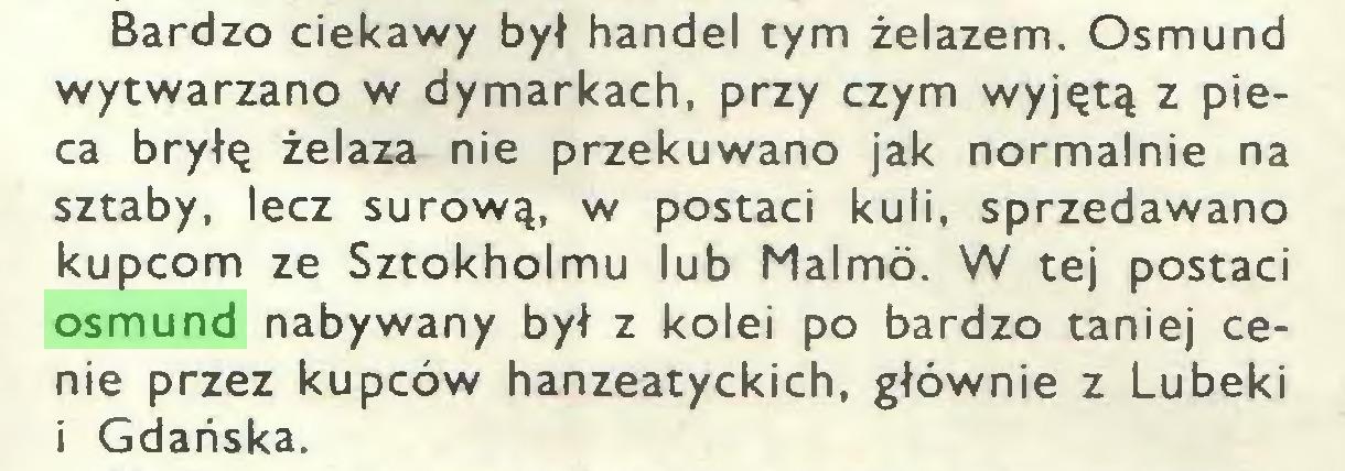 (...) Bardzo ciekawy był handel tym żelazem. Osmund wytwarzano w dymarkach, przy czym wyjętą z pieca bryłę żelaza nie przekuwano jak normalnie na sztaby, lecz surową, w postaci kuli, sprzedawano kupcom ze Sztokholmu lub Malmó. W tej postaci osmund nabywany był z kolei po bardzo taniej cenie przez kupców hanzeatyckich, głównie z Lubeki i Gdańska...