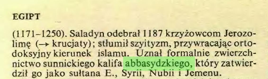 (...) EGIPT (1171-1250). Saladyn odebrał 1187 krzyżowcom Jerozolimę (-*• krucjaty); stłumił szyityzm, przywracając ortodoksyjny kierunek islamu. Uznał formalnie zwierzchnictwo sunnickiego kalifa abbasydzkiego, który zatwierdził go jako sułtana E., Syrii, Nubii i Jemenu...
