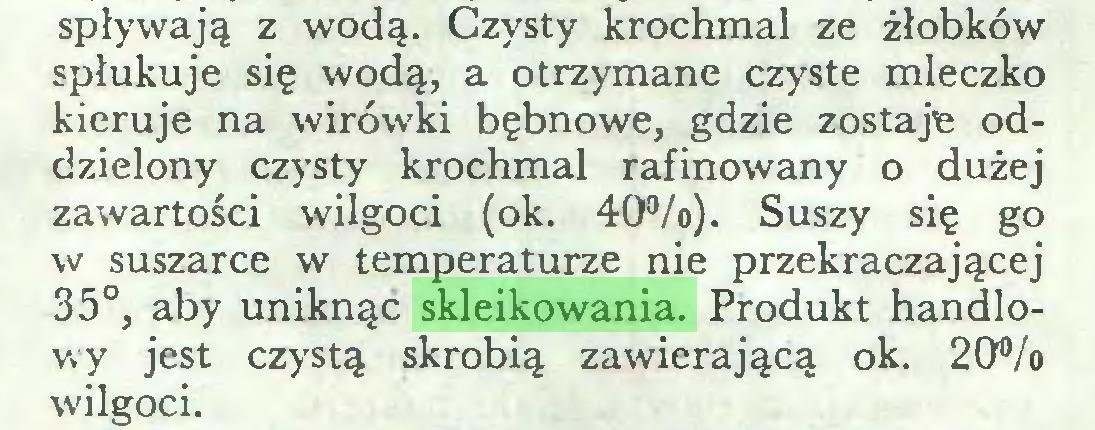 (...) spływają z wodą. Czysty krochmal ze żłobków spłukuje się wodą, a otrzymane czyste mleczko kieruje na wirówki bębnowe, gdzie zostaje oddzielony czysty krochmal rafinowany o dużej zawartości wilgoci (ok. 40%). Suszy się go w suszarce w temperaturze nie przekraczającej 35°, aby uniknąć skleikowania. Produkt handlowy jest czystą skrobią zawierającą ok. 20% wilgoci...