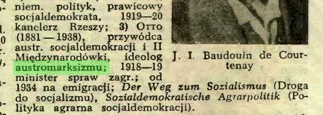 (...) niem. polityk, prawicowy socjaldemokrata, 1919—20 kanclerz Rzeszy; 3) Otto (1881 —1938), przywódca austr. socjaldemokracji i II Międzynarodówki, ideolog J- I Baudouin de Couraustromarksizmu; 1918—19 tenay minister spraw zagr.; od 1934 na emigracji; Der Weg zum Sozialismus (Droga do socjalizmu), Sozialdemokratische Agrarpolitik (Polityka agrarna socjaldemokracji)...